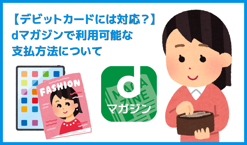 【dマガジンでデビットカードは使える?】雑誌読み放題サービス「dマガジン」で使える支払方法|デビットカード利用の可否・クレカ情報の変更方法なども解説