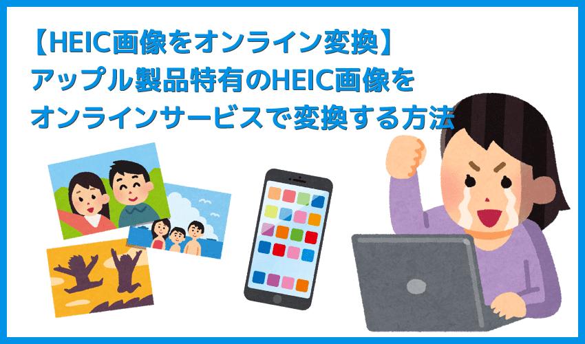 【HEIC画像をオンライン変換する】iPhone特有の写真形式をネット上のサービスで一発コンバート!HEIC形式の画像をオンラインサービスで変換する方法