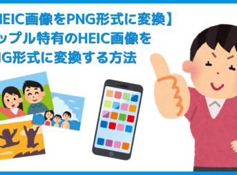 【HEIC画像をPNG形式に変換する】アップル特有の画像形式を一発変換!HEIC形式の画像データをPNG形式にコンバートする方法