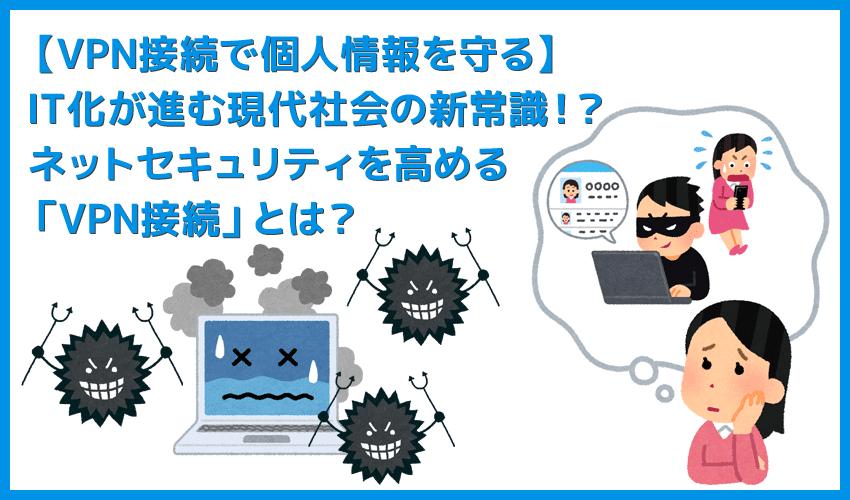 【VPN接続とは?】個人情報・プライバシーを守るための自己防衛策!インターネット通信のセキュリティ強化に効果的なVPN接続とは?