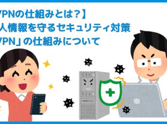 【VPNの仕組み】安心・安全にインターネット通信を楽しむならセキュリティ強化して自己防衛!IT化が進む現代社会で導入必須「VPN」の仕組みとは?