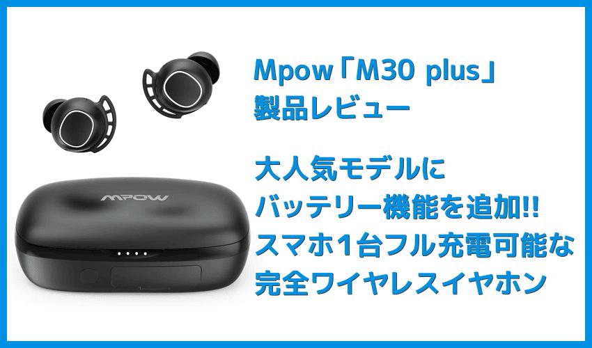 【Mpow M30 plusレビュー】ベストセラーモデルにバッテリー機能を追加!良好な装着感・音質をそのままにバッテリーとしても使える完全ワイヤレスイヤホン