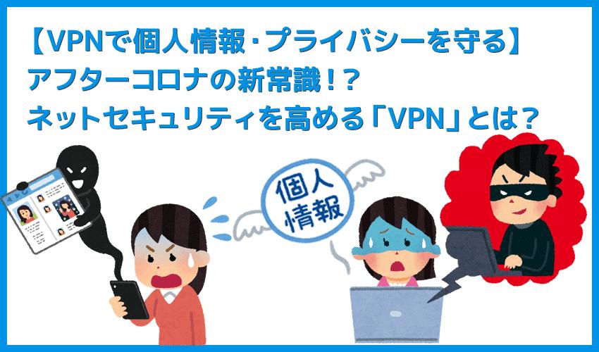 【個人情報・プライバシーを守るVPNとは】インターネット接続のセキュリティ強化で個人情報・重要データ保護!データ通信に不可欠なVPN接続とは?