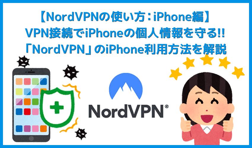 【NordVPNの使い方:iPhone編】VPN接続でスマホの個人情報を守る!iPhoneを用いたNordVPNの使い方を解説|設定も超カンタン!