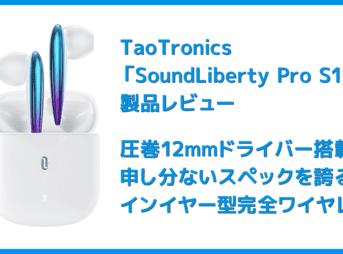 【TaoTronics SoundLiberty Pro S10レビュー】12mmドライバーの圧巻サウンドを備えたインイヤー型TWS!!新次元のコスパ感を誇る完全ワイヤレスイヤホン