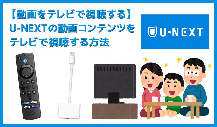 【U-NEXTをテレビで見る方法】方法は大きく分けて三通り!U-NEXTをテレビで見る方法|変換アダプタでスマホからテレビに映すよりFire TV Stickの方が便利