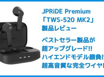 【JPRiDE Premium TWS-520 MK2レビュー】超高コスパな大人気TWSが超絶進化!!圧倒的な音質を実現させたJPRiDEの新定番高コスパイヤホンTWS-520 MK2