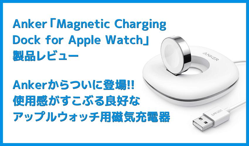【Anker Apple Watchドック型磁気充電器レビュー】充電製品のパイオニアAnker製アップルウォッチ充電器が登場!幅広いシリーズ対応のMagnetic Charging Dock