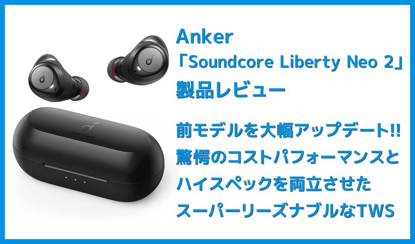 【Anker Soundcore Liberty Neo2レビュー】超割安感とハイスペックが共存!!ほぼ死角無し・価格不相応な秀逸スペック目白押しの大人気モデル後継機
