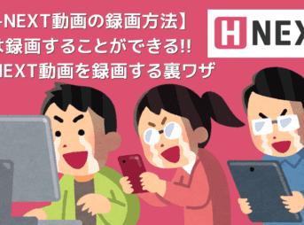 【H-NEXT録画方法】H-NEXT動画を録画ダウンロードしてPC保存!!真っ黒にならないエイチネクスト画面録画方法|録画した動画はスマホなどでオフライン視聴!