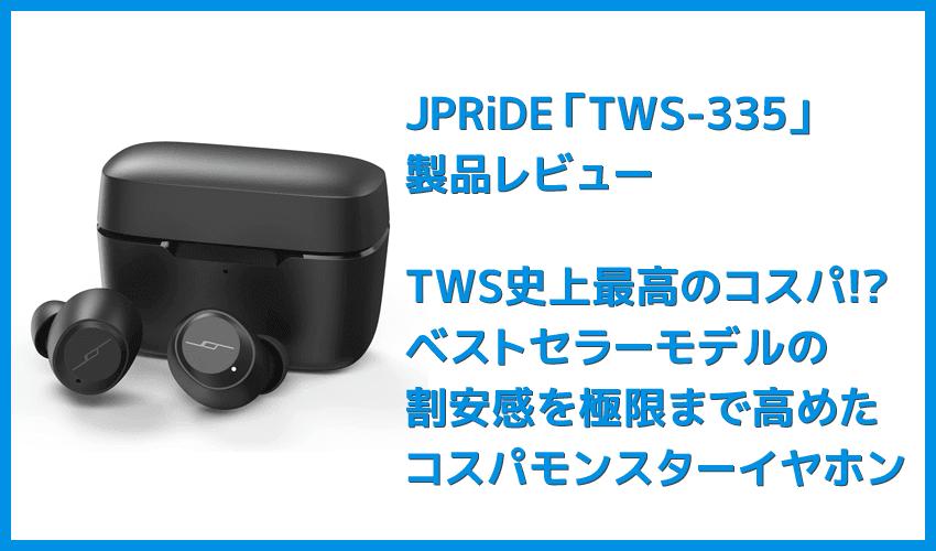 【JPRiDE TWS-335レビュー】常軌を逸した割安価格で必要十分なスペックを有したコスパモンスター完全ワイヤレス|ベストセラー機種TWS-520の性能を継承!