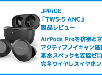 【JPRiDE TWS-5 ANCレビュー】AirPods Proに迫るノイキャン!?アンダー1万円最強のANC性能を誇る高性能TWS|12mmドライバー&最新通話ノイキャンも搭載