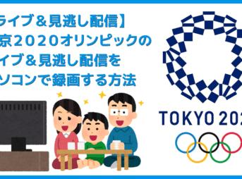 役立つ知識 【オリンピックのライブ配信&見逃し配信を録画する方法】東京2020オリンピックのライブ配信・見逃し配信をパソコンで録画する方法
