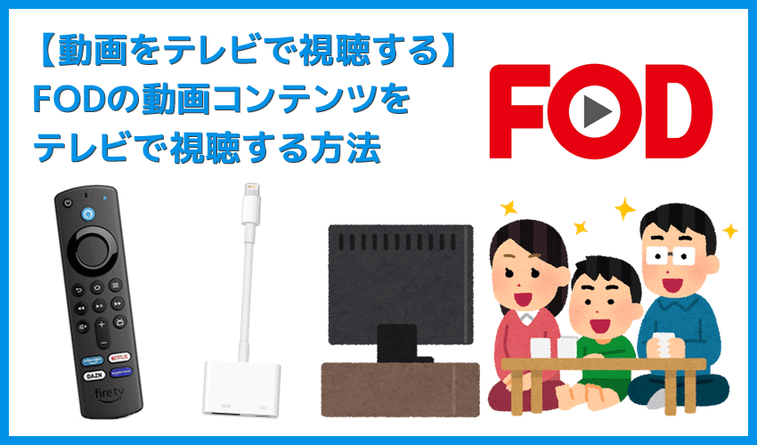 【FODをテレビで見る方法】方法は大きく分けて三通り!FODをテレビで見る方法|変換アダプタでスマホからテレビに映すよりFire TV Stickの方が便利