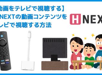 【H-NEXTをテレビで見る方法】方法は大きく分けて三通り!H-NEXTをテレビで見る方法 変換アダプタでスマホからテレビに映すよりFire TV Stickの方が便利
