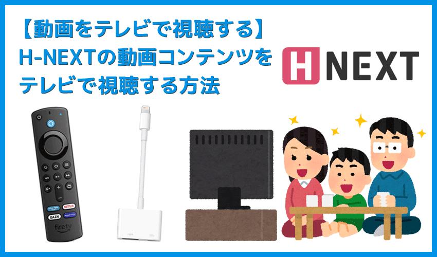 【H-NEXTをテレビで見る方法】方法は大きく分けて三通り!H-NEXTをテレビで見る方法|変換アダプタでスマホからテレビに映すよりFire TV Stickの方が便利