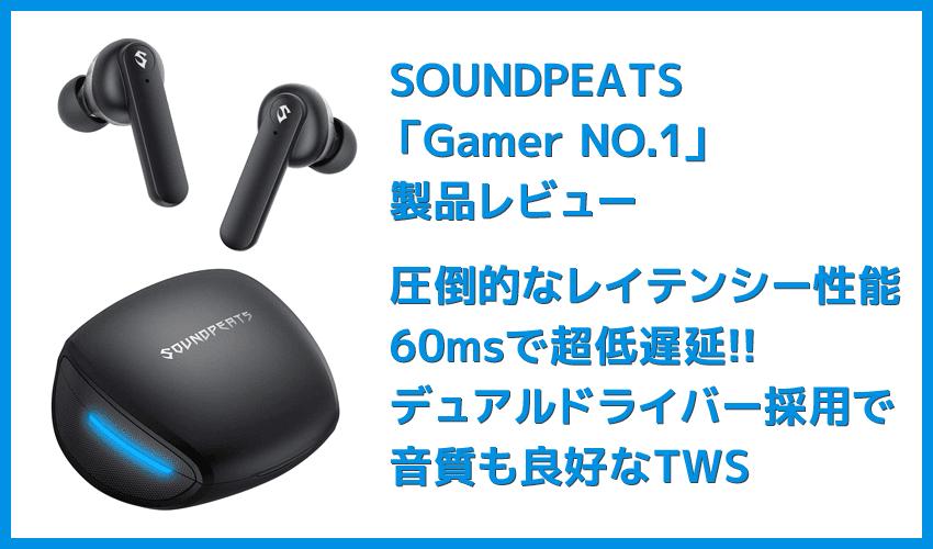 【SOUNDPEATS Gamer NO.1レビュー】ゲームプレイに最適化!ノイキャン搭載でボイスチャットが快適&デュアルドライバーで音質が秀逸な完全ワイヤレス