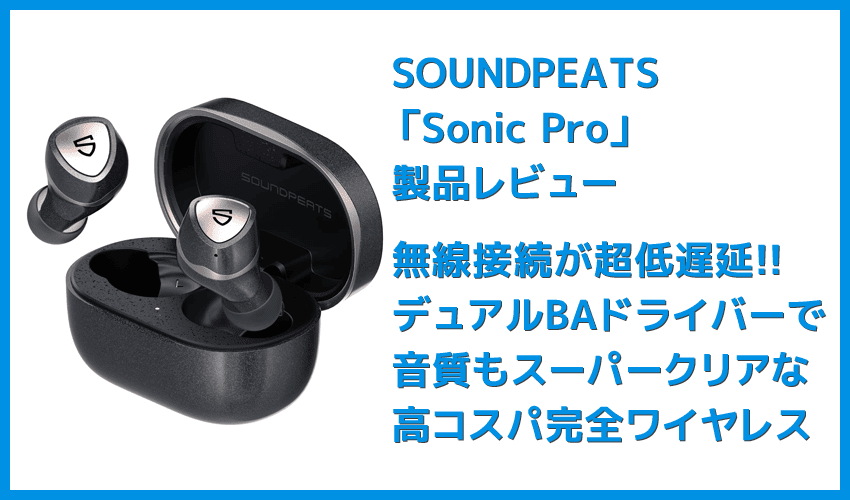 【SOUNDPEATS Sonic Proレビュー】超低遅延&デュアルドライバー音質の良さが際立つ!VGP2021金賞受賞の超高コスパ系完全ワイヤレスイヤホン