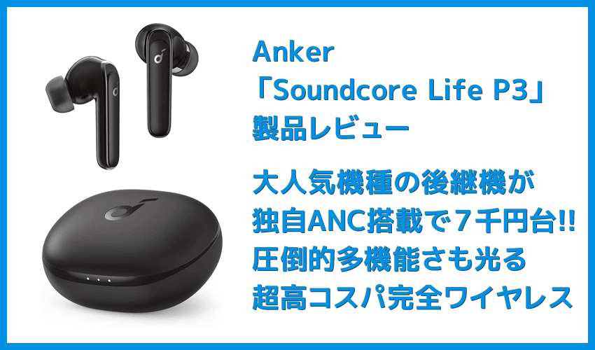 【Anker Soundcore Life P3レビュー】圧倒的な多機能さが光る!利用価値MAXなアクティブノイキャン搭載が7千円で手に入るコスパモンスターTWS