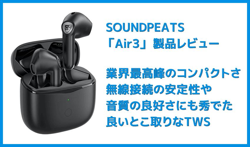 【SOUNDPEATS Air3レビュー】極小サイズ&超安定の無線接続が特徴的!大口径14.2mmドライバー搭載で音質も良好な高コスパ系完全ワイヤレスイヤホン