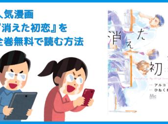 【漫画『消えた初恋』がすべて無料】人気漫画『消えた初恋』全巻を無料で読む方法|安全に読むならVPNサービスの利用がおすすめ!