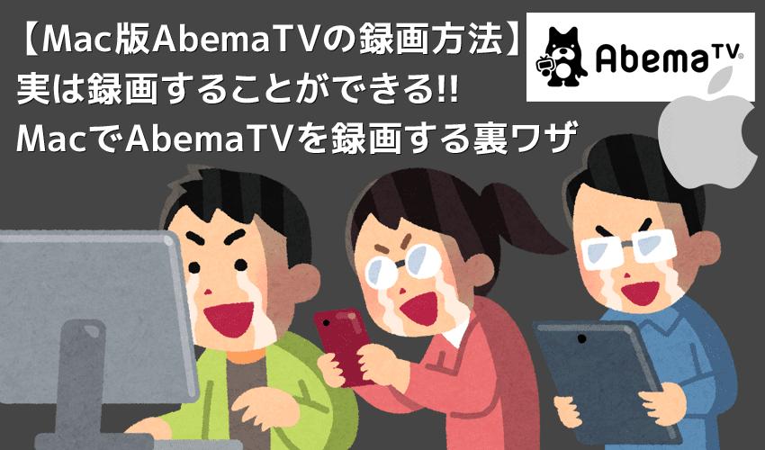 Mac版AbemaTVの録画方法|画面録画できないAbemaTVをMacにダウンロードして永久保存する裏ワザ