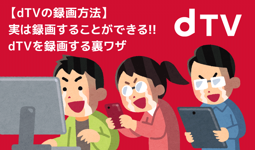 dTVの録画方法|dTV動画コンテンツを丸ごと録画ダウンロードしてパソコンに永久保存する!!
